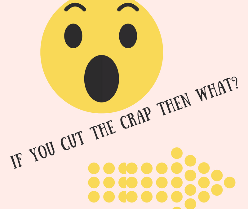 If you cut the crap then what?