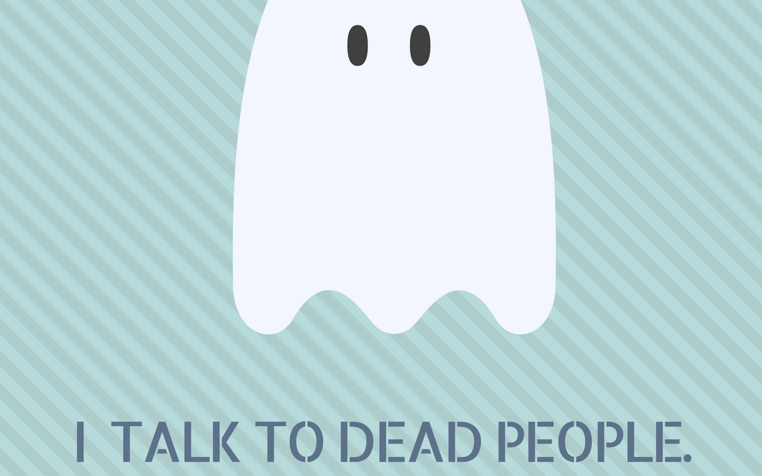 I talk to dead people!!