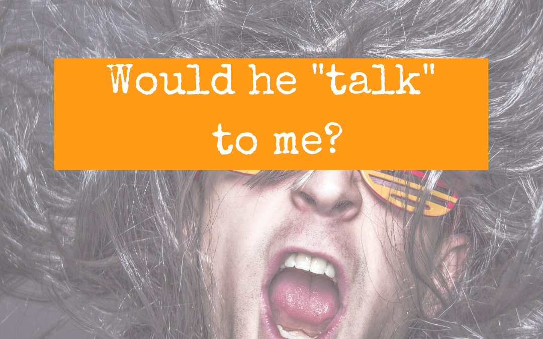 "Would he ""talk"" to me?"